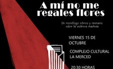 Este viernes, representación de 'A mí no me regales flores', un monólogo sobre la violencia machista